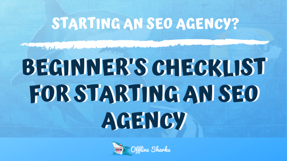 Beginners Checklist to Start an SEO Agency HEADER Offline Sharks